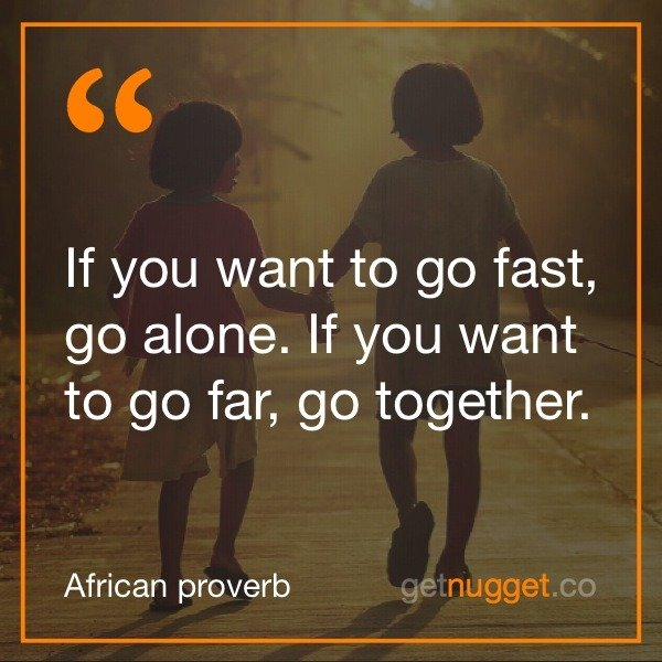 nugget - if you want to go fast go alone if you want to go far go together