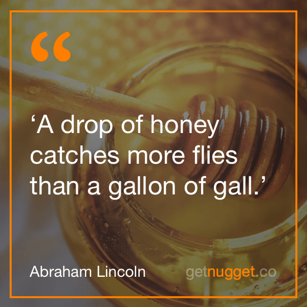 Dale Carnegie A drop of honey catches more flies than a gallon of gail. Abe Lincoln