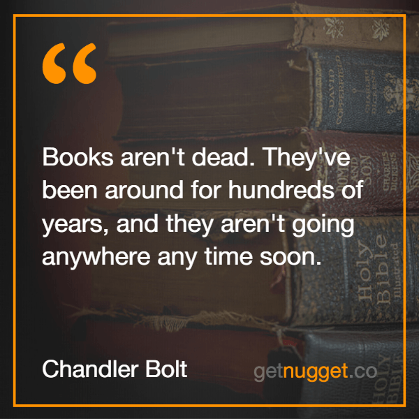 Books aren't dead. They've been around for hundreds of years, and they aren't going anywhere any time soon.