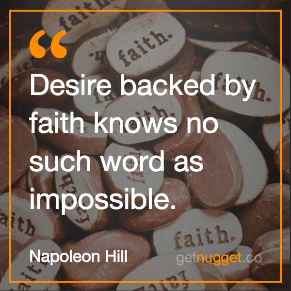 Desire, backed by faith knows no such word as impossible