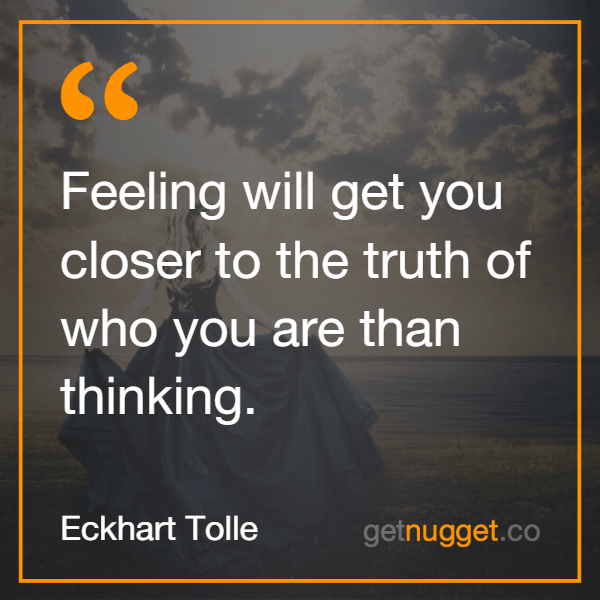 Feeling will get you closer to the truth of who you are than thinking.