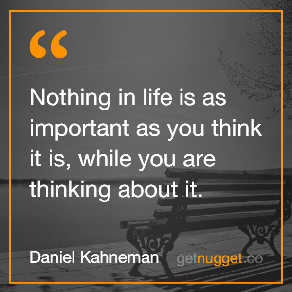 Nothing in life is as important as you think it is, while you are thinking about it.