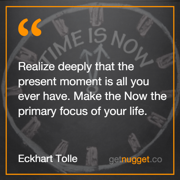 Realize deeply that the present moment is all you ever have. Make the Now the primary focus of your life.