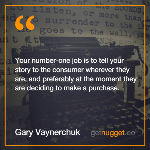 Your number-one job is to tell your story to the consumer wherever they are, and preferably at the moment they are deciding to make a purchase.