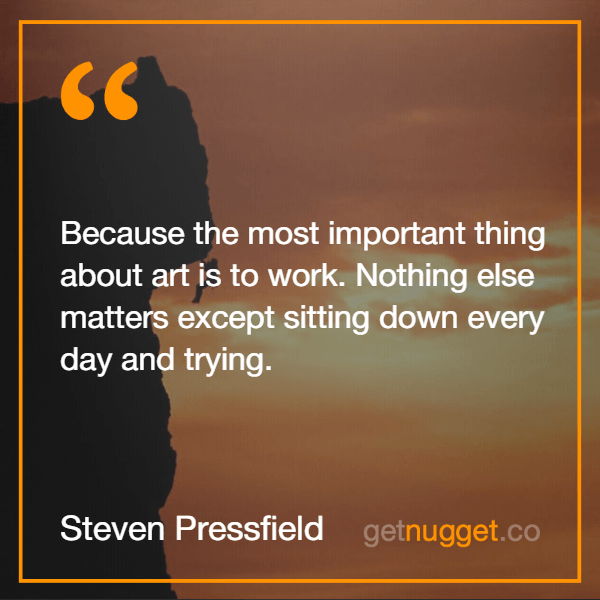 Steven Pressfield.Because the most important thing about art is to work. Nothing else matters except sitting down every day and trying.