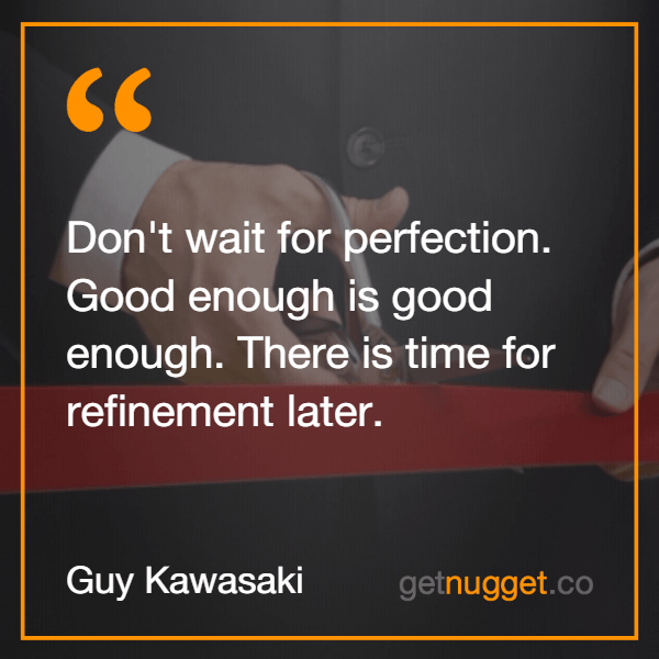Don't wait for perfection. Good enough is good enough