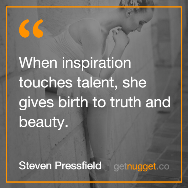 Steven Pressfield When inspiration touches talent, she gives birth to truth and beauty