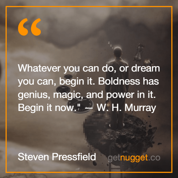 Boldness has genius, magic, and power in it. Begin it now. Steven Pressfield B