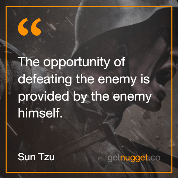 The opportunity of defeating the enemy is provided by the enemy himself.