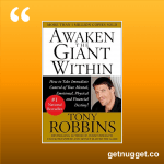 nuggets from Awaken the Giant Within: How to Take Immediate Control of Your Mental, Emotional, Physical and Financial Destiny! by Tony Robbins
