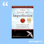 nuggets from The Gifts of Imperfection: Let Go of Who You Think You're Supposed to Be and Embrace Who You Are by Brené Brown