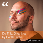 nuggets from Do This. Directives by Derek Sivers